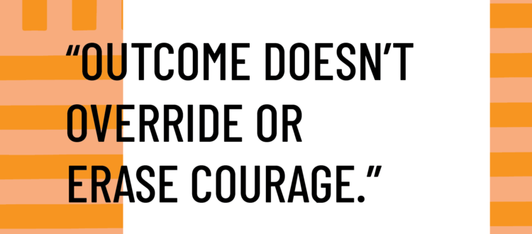 Outcome doesn't override or erase courage