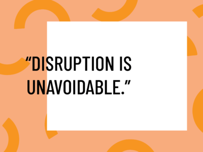 disruption is unavoidable