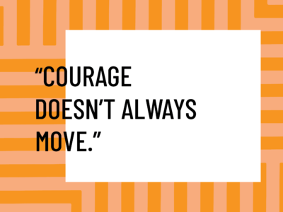courage doesn't always move inaction