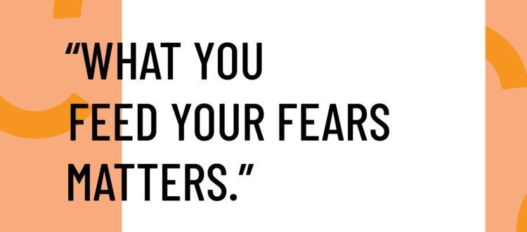 What you feed your fears matters